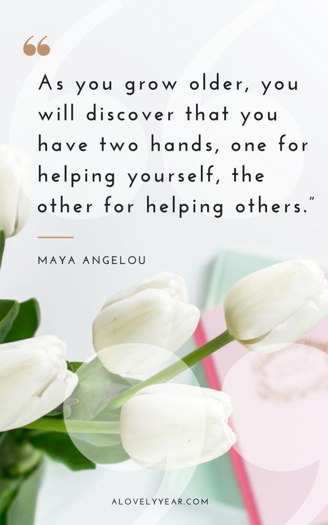 As you grow older, you will discover that you have two hands, one for helping yourself, the other for helping others — Maya Angelou