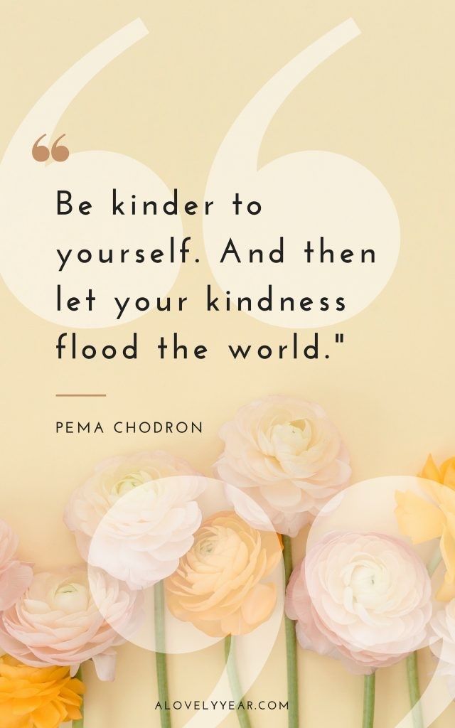 Be kinder to yourself. And then let your kindness flood the world - Pema Chodron