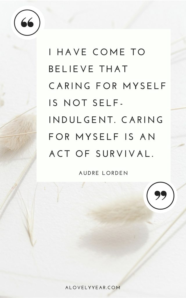 I have come to believe that caring for myself is not self-indulgent. Caring for myself is an act of survival — Audre Lorde