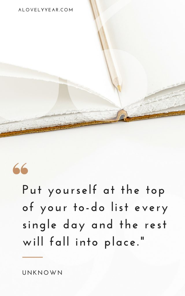 Put yourself at the top of your to-do list every single day and the rest will fall into place. – Unknown