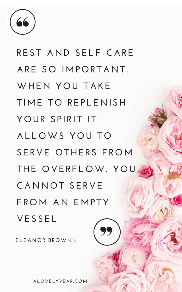 """""""Rest and self-care are so important. When you take time to replenish your spirit it allows you to serve others from the overflow. You cannot serve from an empty vessel.""""– Eleanor Brownn"""