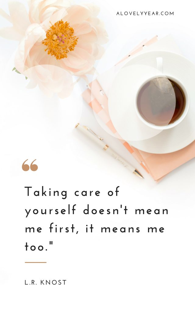 Taking care of yourself doesn't mean me first, it means me too.– L.R. Knost