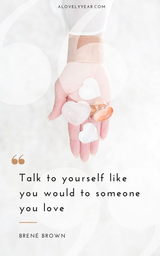 Talk to yourself like you would to someone you love - Brene Brown