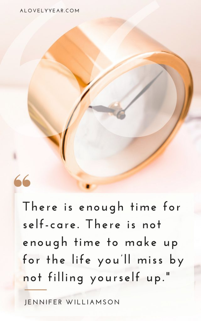 There is enough time for self-care. There is not enough time to make up for the life you'll miss by not filling yourself up - Jennifer Williamson