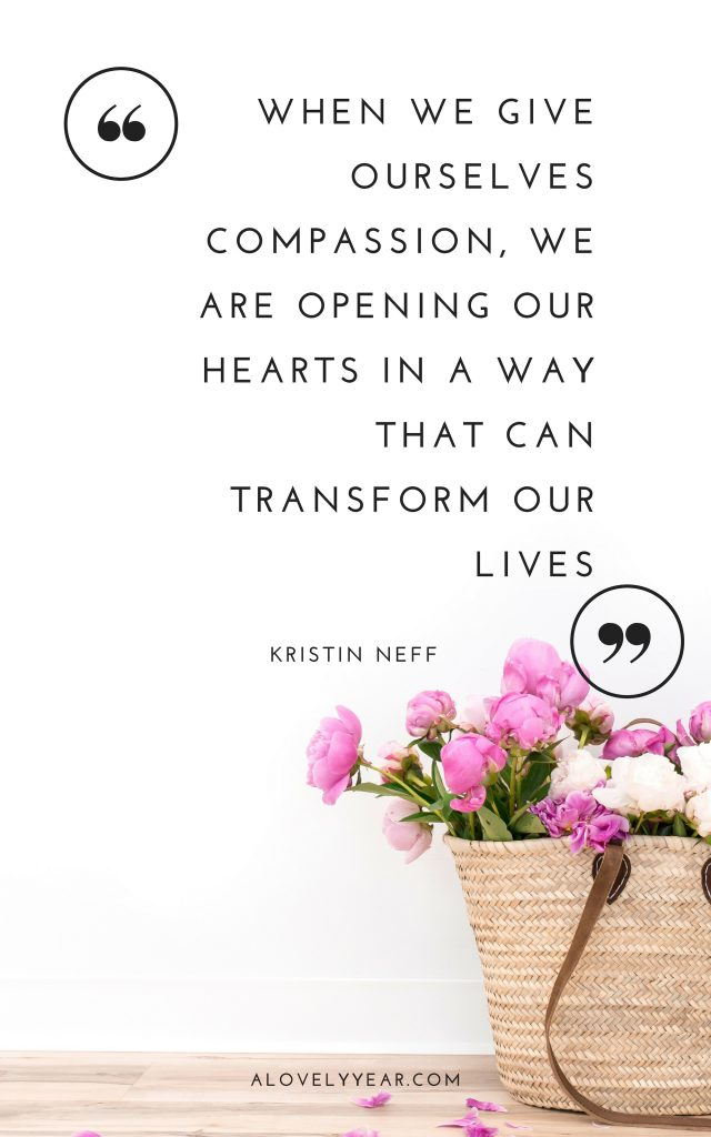 "When we give ourselves compassion, we are opening our hearts in a way that can transform our lives.""– Kristin Neff"