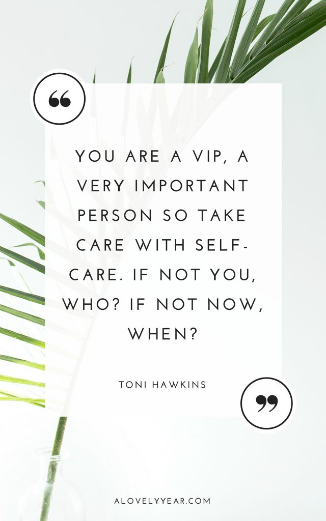 You are a VIP, a very important person so take care with self-care. If not you, who? If not now, when? Toni Hawkins