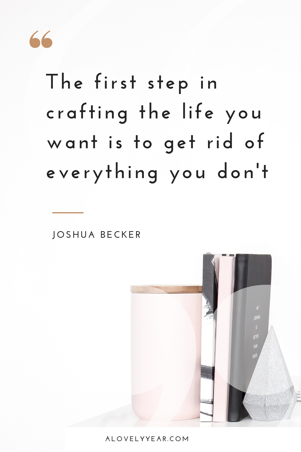 10 Decluttering Quotes to Inspire you into Action   The first step in crafting the life you want is to get rid of everything you don't - Joshua Becker