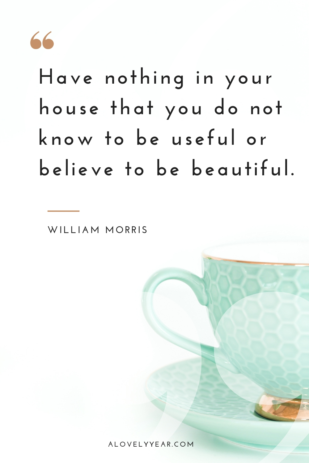 Decluttering quotes to inspire you into action | Have nothing in your house that you do not know to be useful or believe to be beautiful - William Morris
