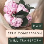 How self-compassion will transform your life
