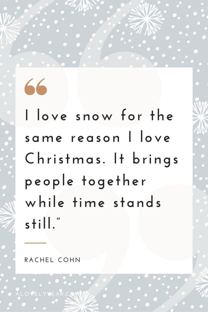 """""""I love snow for the same reason I love Christmas. It brings people together while time stands still.""""– Rachel Cohn"""