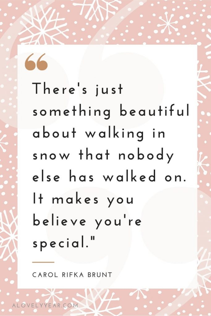 """There's just something beautiful about walking in snow that nobody else has walked on. It makes you believe you're special."" — Carol Rifka Brunt"