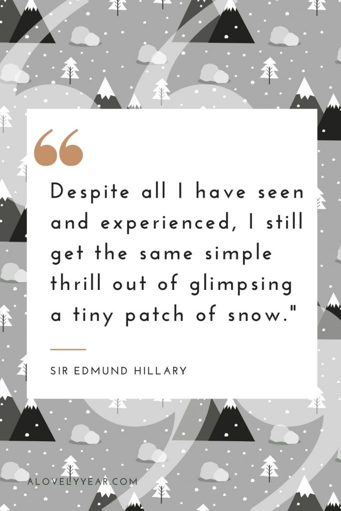 """""""Despite all I have seen and experienced, I still get the same simple thrill out of glimpsing a tiny patch of snow."""" — Sir Edmund Hillary"""