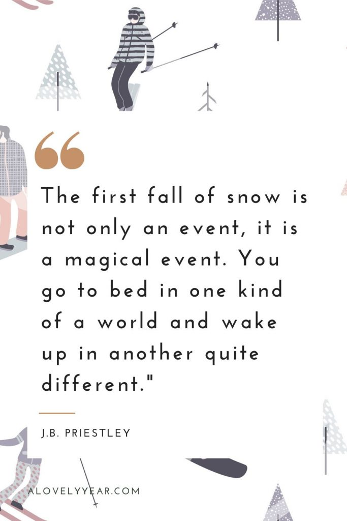 """""""The first fall of snow is not only an event, it is a magical event. You go to bed in one kind of a world and wake up in another quite different."""" — J.B. Priestley"""