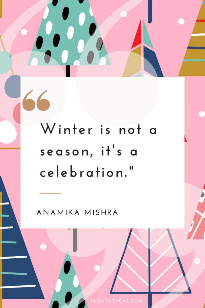 """Winter is not a season, it's a celebration.""–Anamika Mishra"
