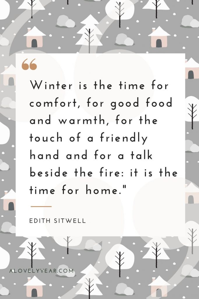 """""""Winter is the time for comfort, for good food and warmth, for the touch of a friendly hand and for a talk beside the fire: it is the time for home.""""–Edith Sitwell"""