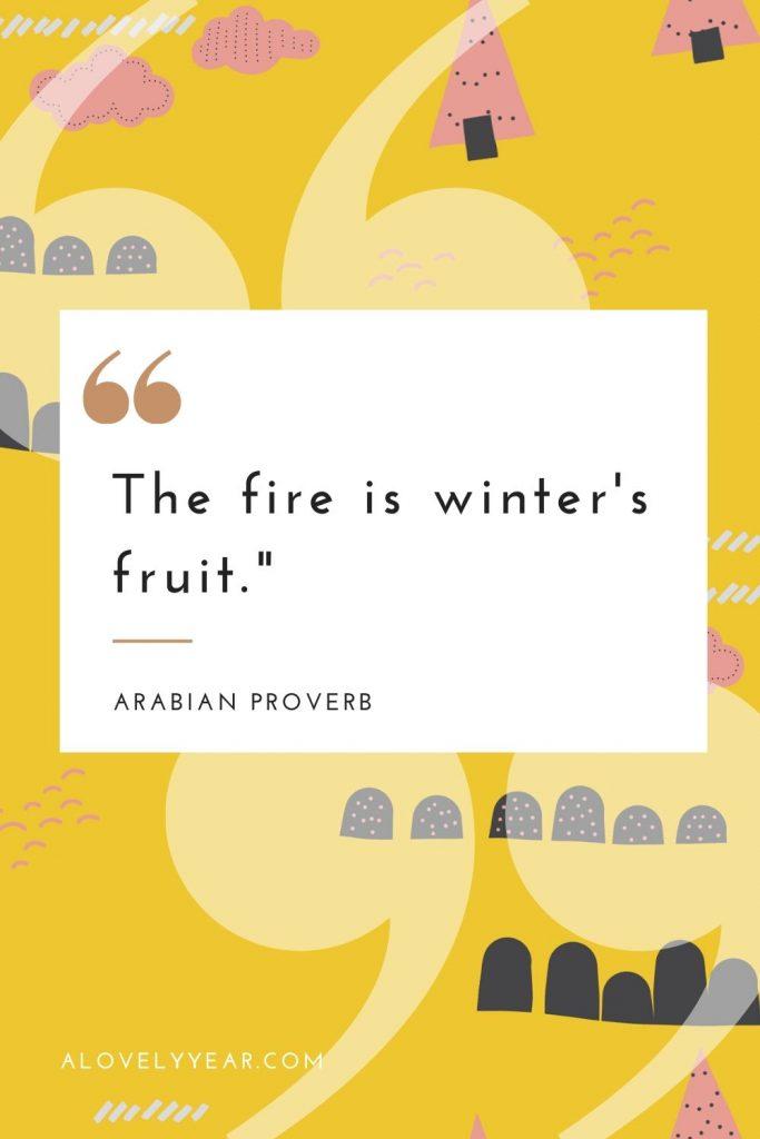 """The fire is winter's fruit.""– Arabian Proverb"