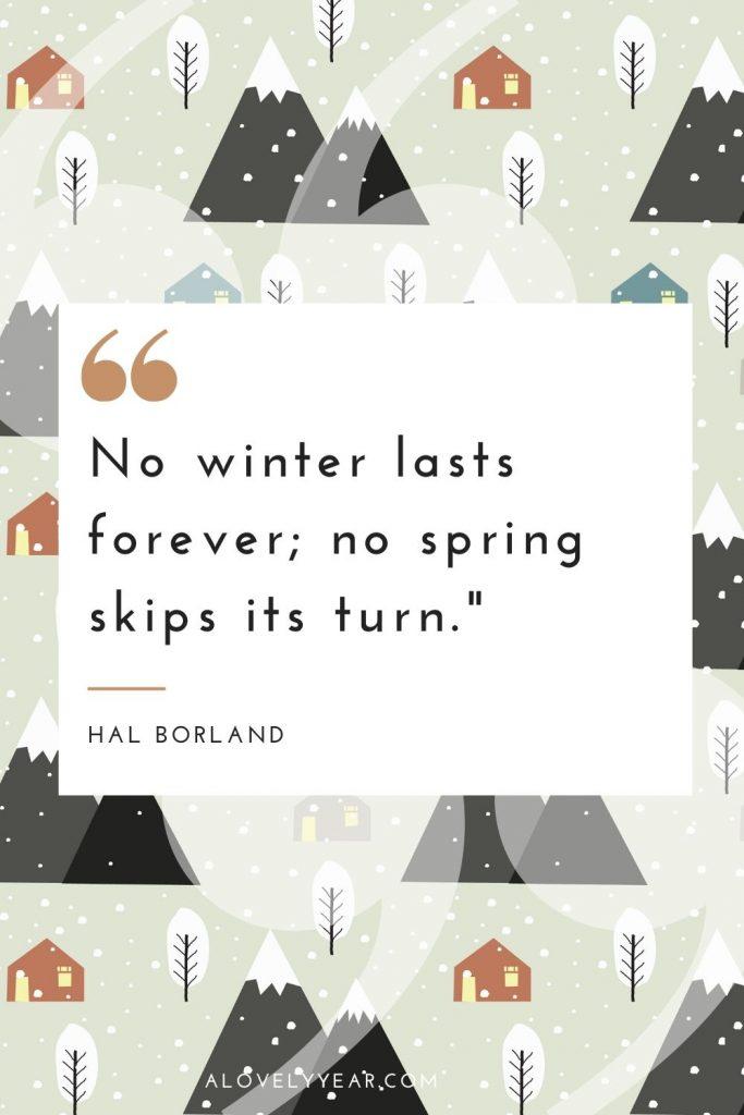 """No winter lasts forever; no spring skips its turn.""– Hal Borland"