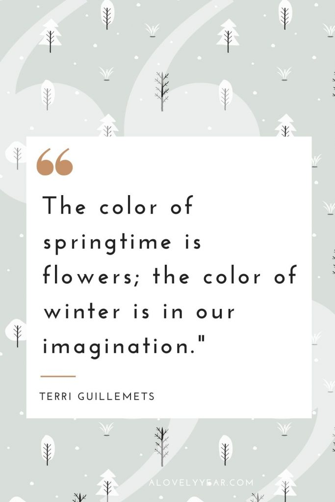 """""""The color of springtime is flowers; the color of winter is in our imagination.""""– Terri Guillemets"""