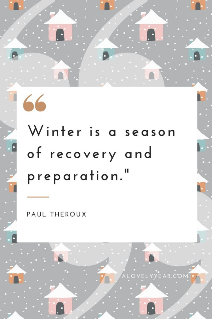 """""""Winter is a season of recovery and preparation.""""-– Paul Theroux"""
