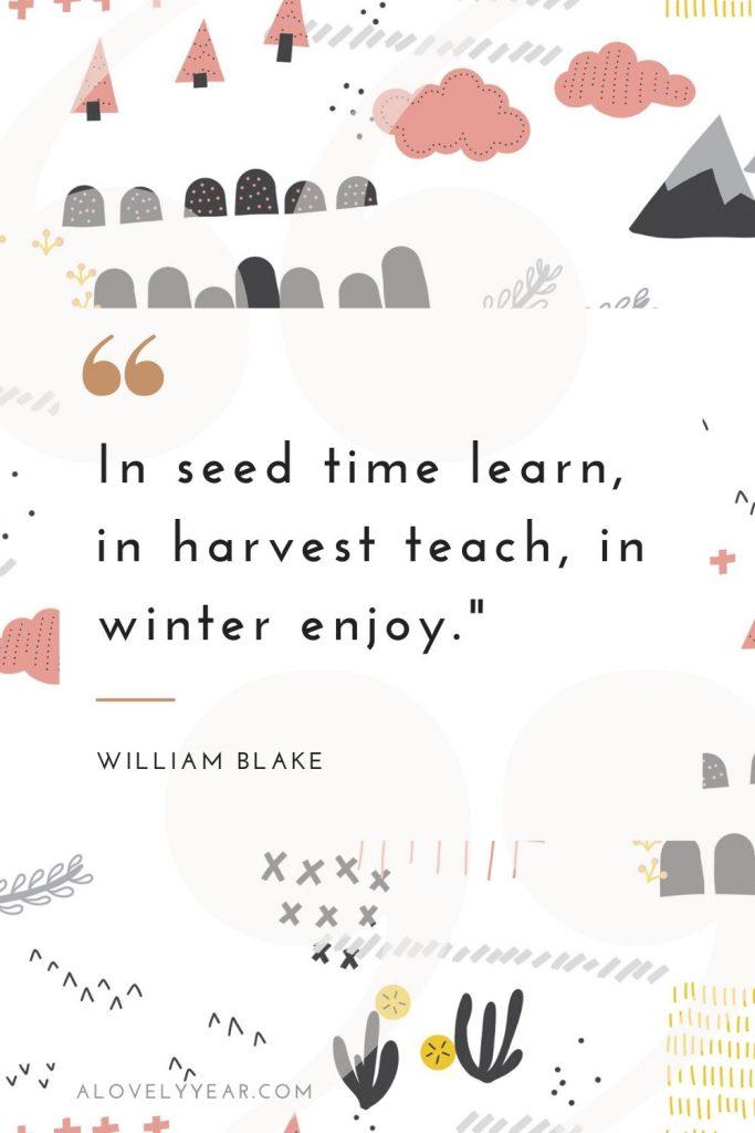 """In seed time learn, in harvest teach, in winter enjoy.""-– William Blake"
