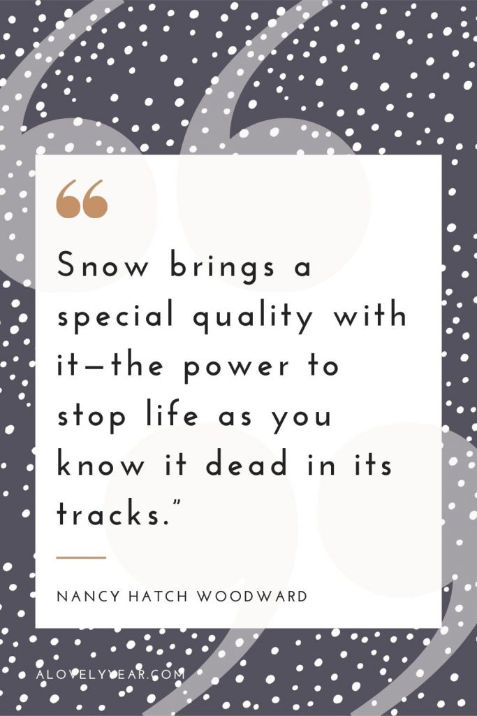 """Snow brings a special quality with it—the power to stop life as you know it dead in its tracks.""– Nancy Hatch Woodward"