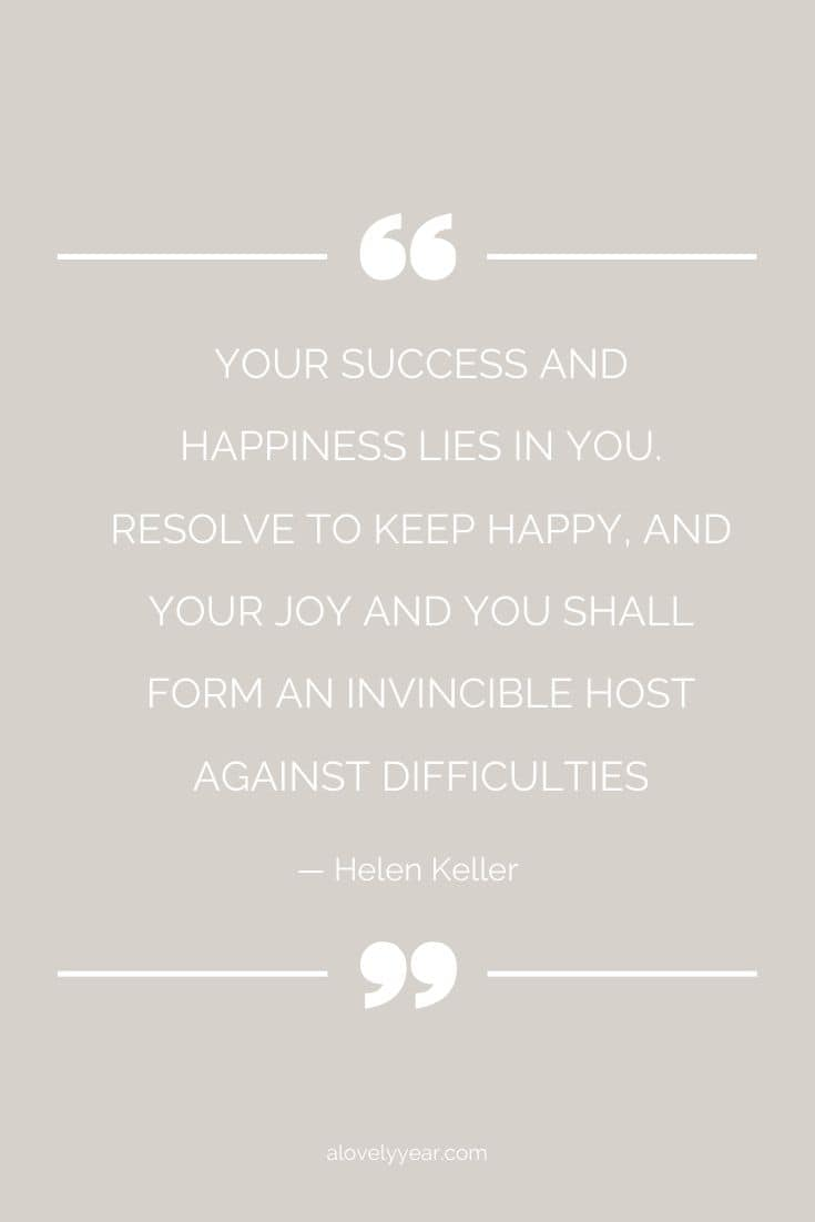 Your success and happiness lies in you. Resolve to keep happy, and your joy and you shall form an invincible host against difficulties. --Helen Keller