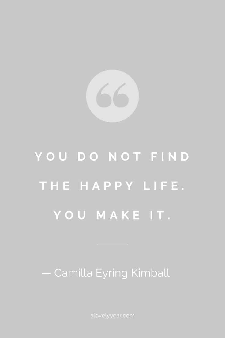 You do not find the happy life. You make it. -- Camilla Eyring Kimball