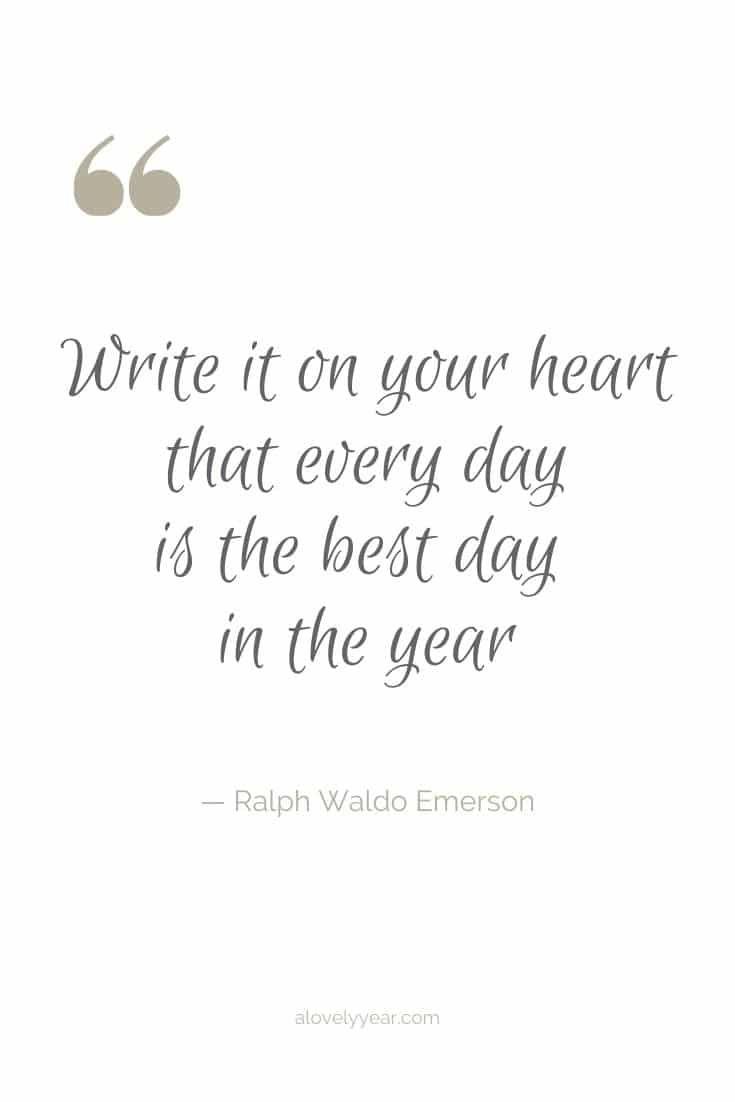 Write it on your heart that every day is the best day in the year. --Ralph Waldo Emerson