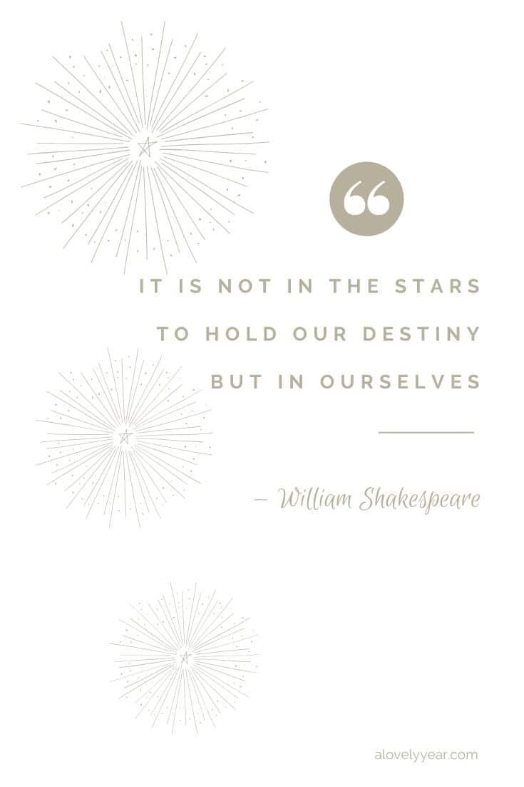 It is not in the stars to hold our destiny but in ourselves. --William Shakespeare