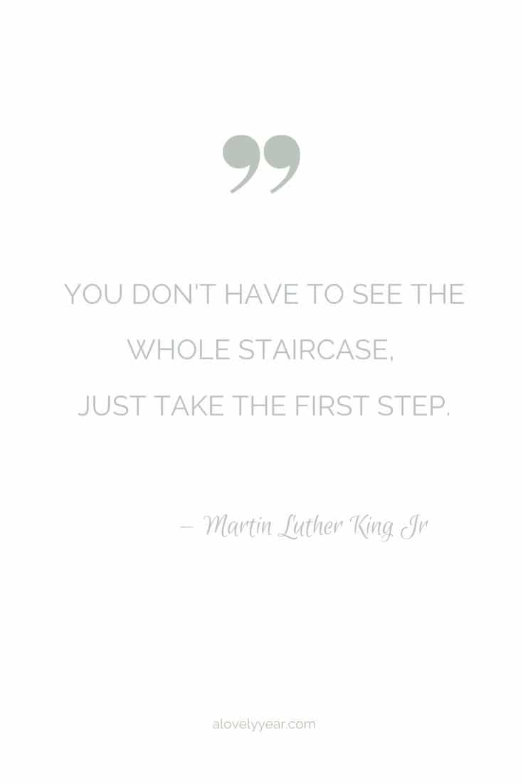 You don't have to see the whole staircase, just take the first step. --Martin Luther King Jr