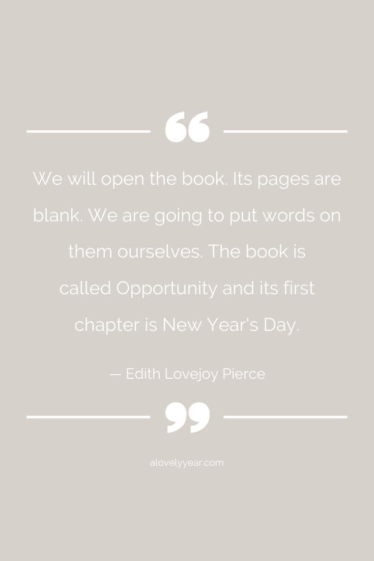 We will open the book. Its pages are blank. We are going to put words on them ourselves. The book is called Opportunity and its first chapter is New Year's Day. -- Edith Lovejoy Pierce