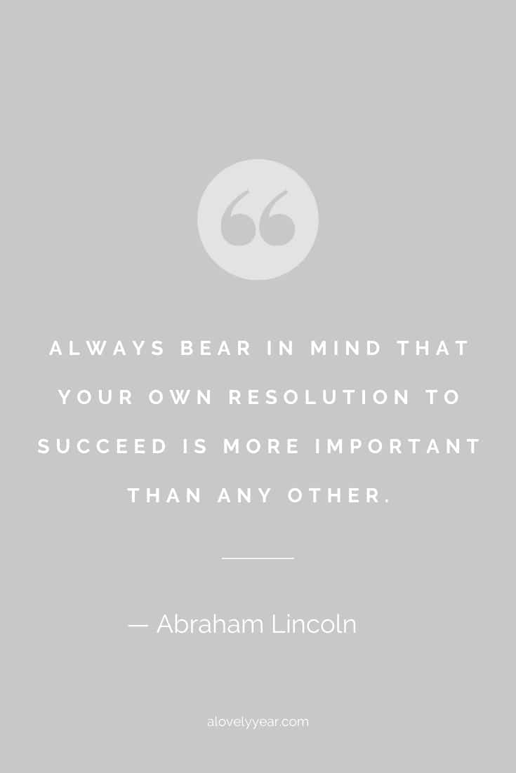 Always bear in mind that your own resolution to succeed is more important than any other. --Abraham Lincoln