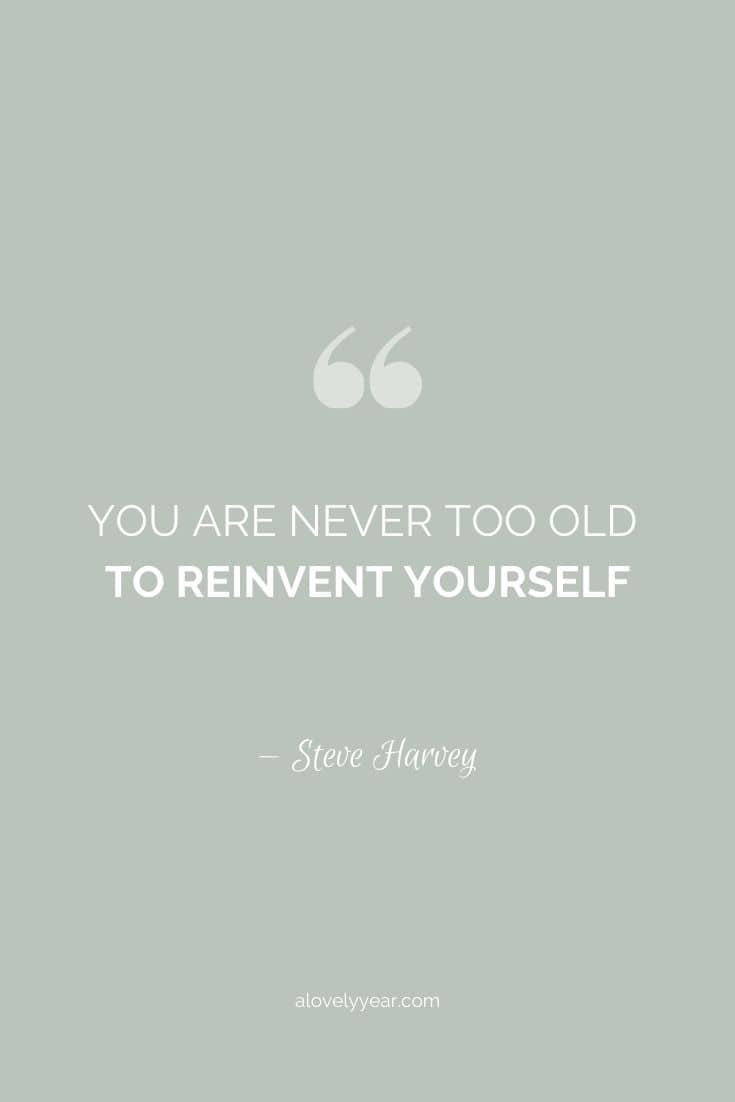 You are never too old to reinvent yourself. --Steve Harvey