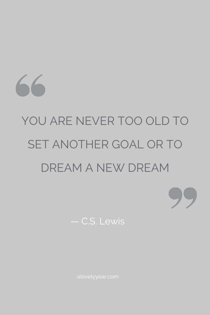 You are never too old to set another goal or to dream a new dream. --C.S. Lewis