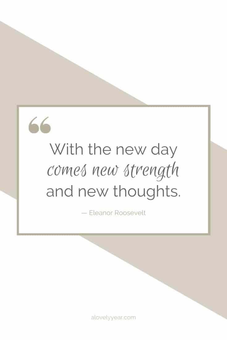 With the new day comes new strength and new thoughts. --Eleanor Roosevelt