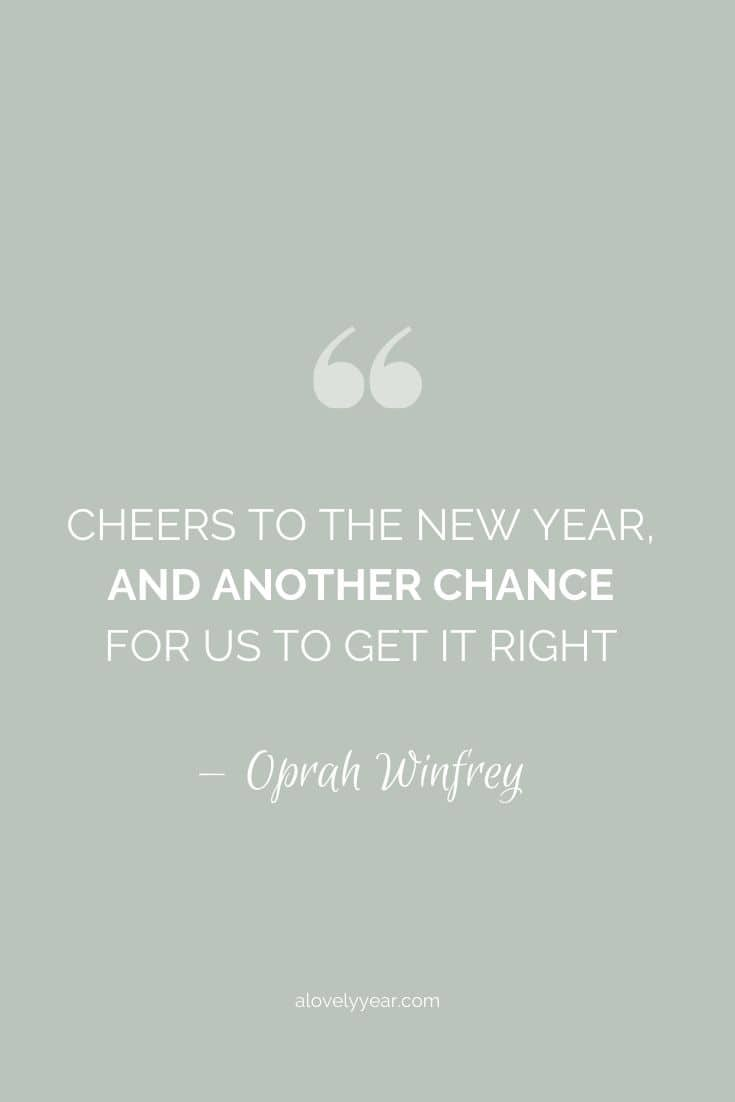 Cheers to a new year and another chance for us to get it right. -- Oprah Winfrey
