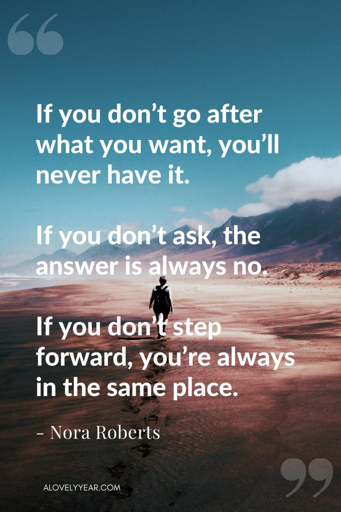"""Intentional Living Quote - """"If you don't go after what you want, you'll never have it. If you don't ask, the answer is always no. If you don't step forward, you're always in the same place."""" - Nora Roberts"""