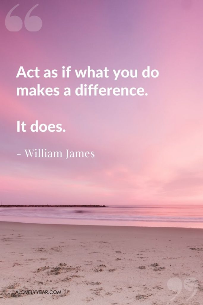 "Intentional living quote - ""Act as if what you do makes a difference. It does.""— William James"