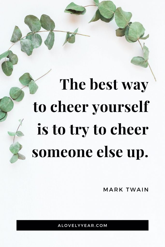 """The best way to cheer yourself is to try to cheer someone else up."" - Mark Twain"