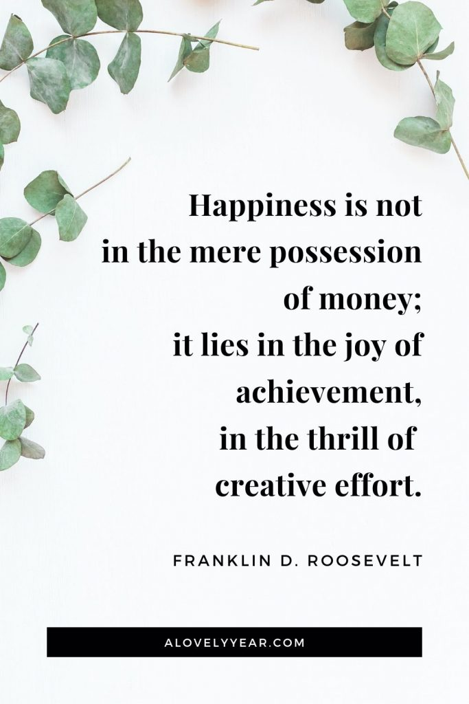 """Happiness is not in the mere possession of money; it lies in the joy of achievement, in the thrill of creative effort."" - Franklin D. Roosevelt"