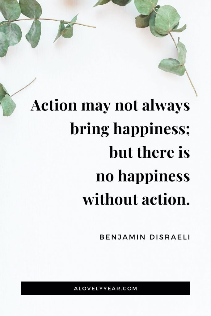 """Action may not always bring happiness; but there is no happiness without action."" - Benjamin Disraeli"