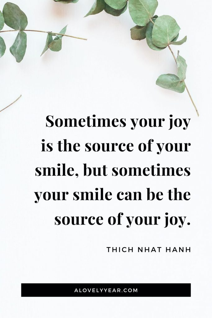 """Sometimes your joy is the source of your smile, but sometimes your smile can be the source of your joy."" - Thich Nhat Hanh"
