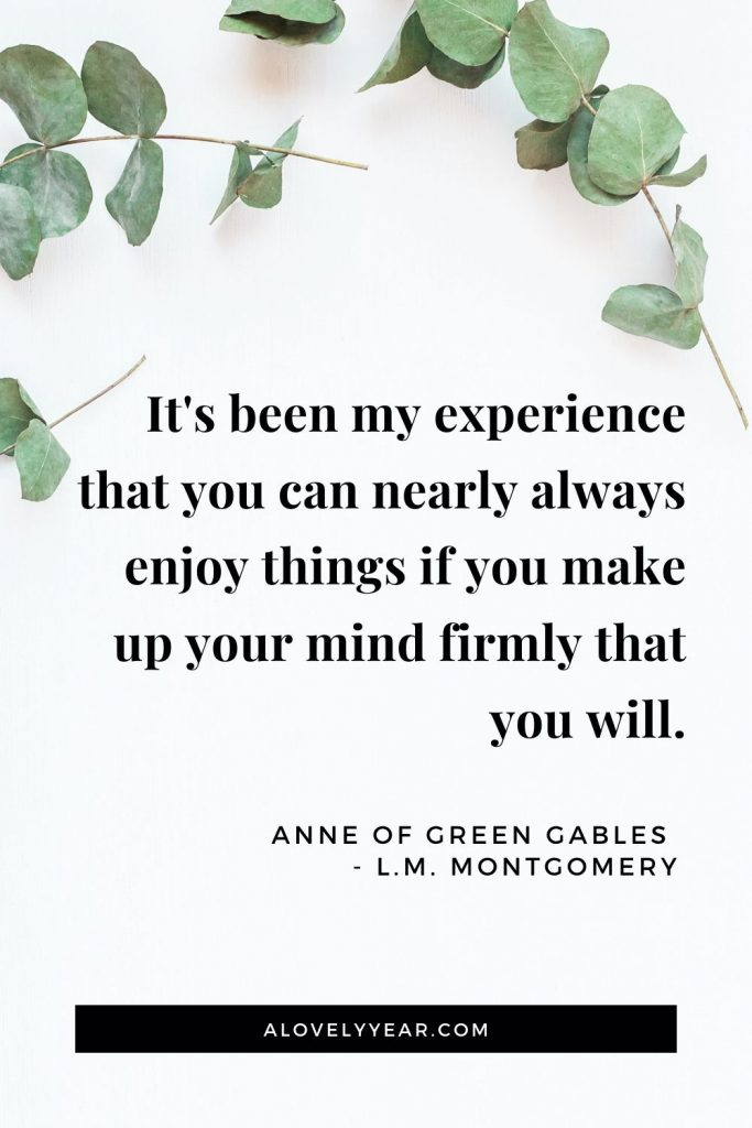 """It's been my experience that you can nearly always enjoy things if you make up your mind firmly that you will."" - Anne of Green Gables by L.M. Montgomery"