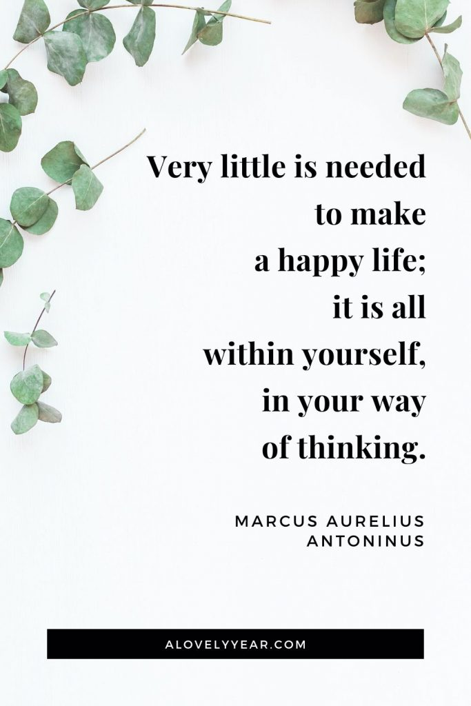 """Very little is needed to make a happy life; it is all within yourself, in your way of thinking."" - Marcus Aurelius Antoninus"