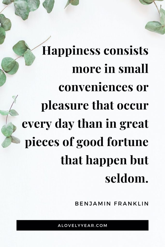 """Happiness consists more in small conveniences or pleasure that occur every day than in great pieces of good fortune that happen but seldom."" – Benjamin Franklin"