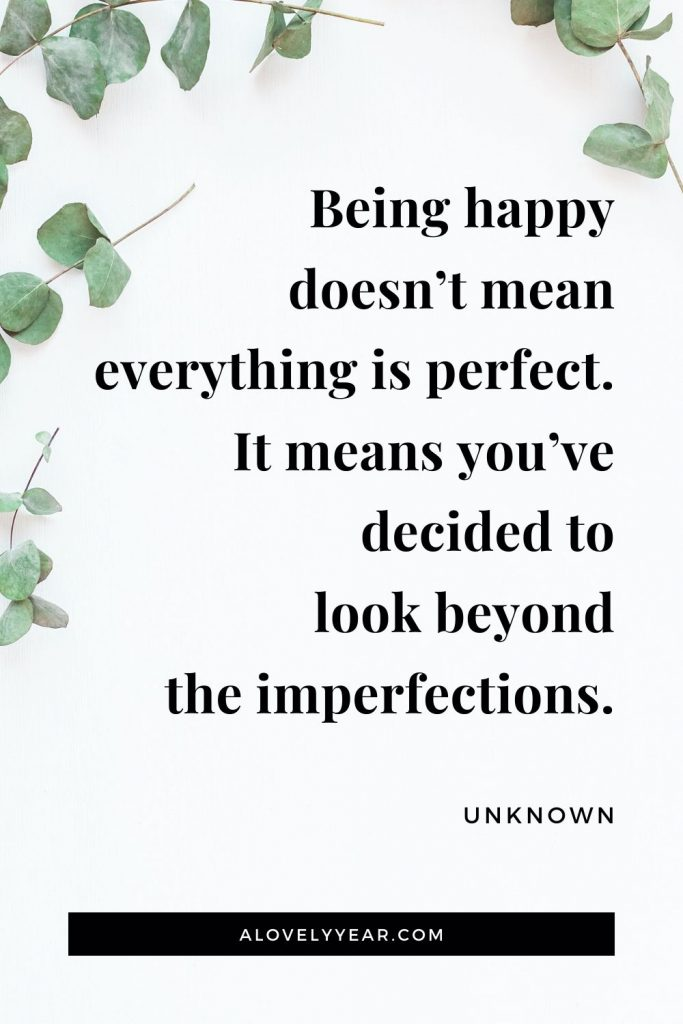 """Being happy doesn't mean everything is perfect. It means you've decided to look beyond the imperfections."" - Unknown"