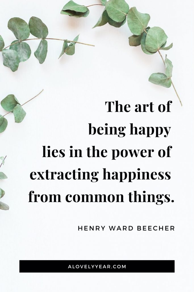 """The art of being happy lies in the power of extracting happiness from common things."" - Henry Ward Beecher"