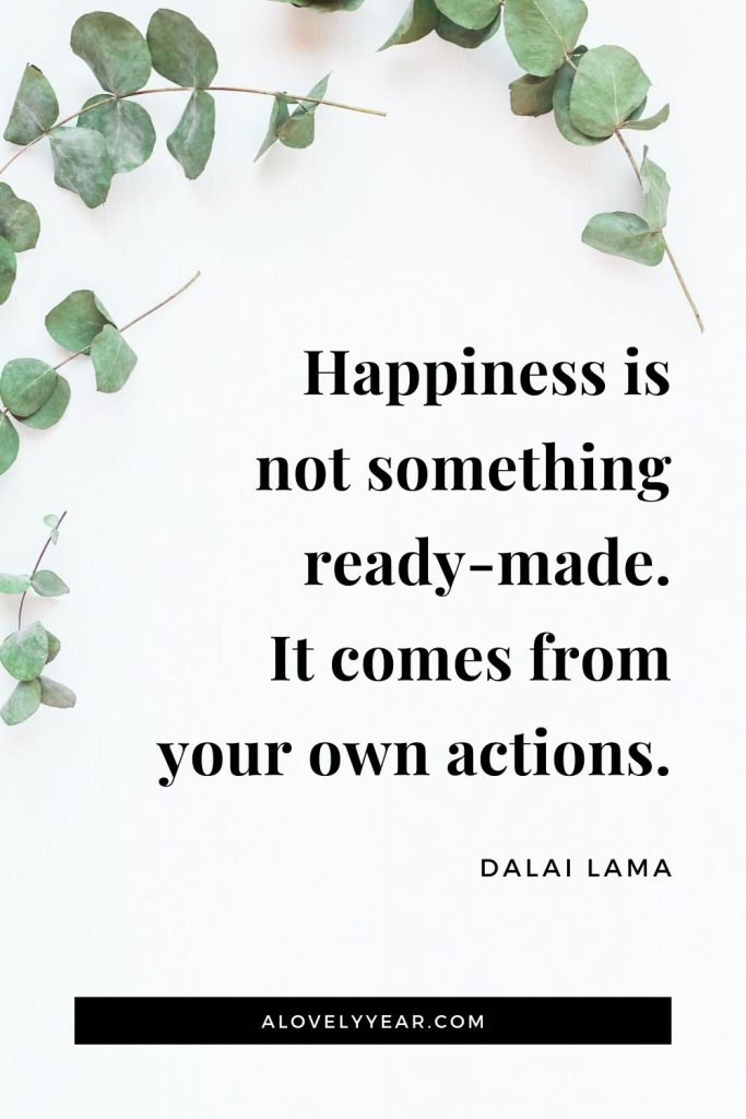 """Happiness is not something ready-made. It comes from your own actions."" - Dalai Lama"
