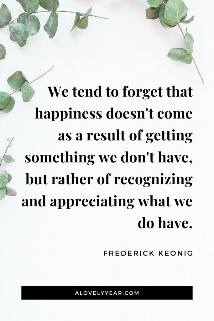 """We tend to forget that happiness doesn't come as a result of getting something we don't have, but rather of recognizing and appreciating what we do have."" - Frederick Keonig"