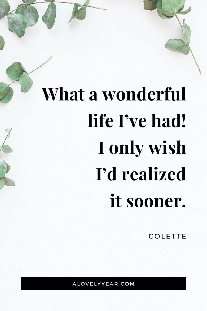 """What a wonderful life I've had! I only wish I'd realized it sooner."" - Colette"